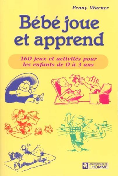 Bébé joue et apprend – 160 jeux et activités pour les enfants de 0 à 3 ans